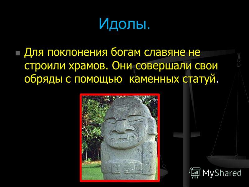 Идолы. Для поклонения богам славяне не строили храмов. Они совершали свои обряды с помощью каменных статуй. Для поклонения богам славяне не строили храмов. Они совершали свои обряды с помощью каменных статуй.
