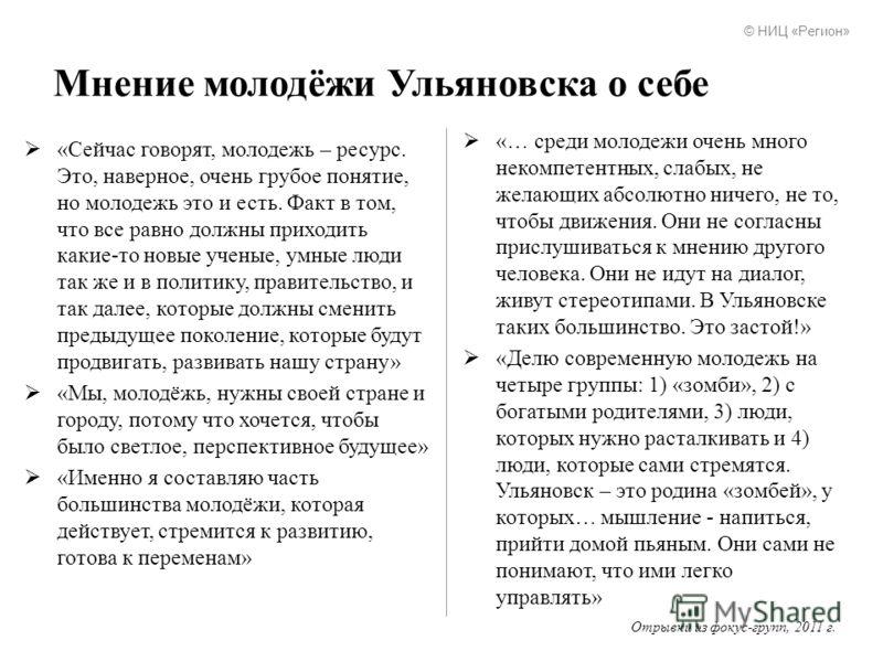Мнение молодёжи Ульяновска о себе «Сейчас говорят, молодежь – ресурс. Это, наверное, очень грубое понятие, но молодежь это и есть. Факт в том, что все равно должны приходить какие-то новые ученые, умные люди так же и в политику, правительство, и так