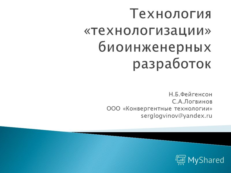 Технология «технологизации» биоинженерных разработок Н.Б.Фейгенсон С.А.Логвинов ООО «Конвергентные технологии» serglogvinov@yandex.ru