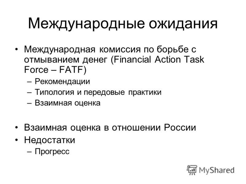 Международные ожидания Международная комиссия по борьбе с отмыванием денег (Financial Action Task Force – FATF) –Рекомендации –Типология и передовые практики –Взаимная оценка Взаимная оценка в отношении России Недостатки –Прогресс