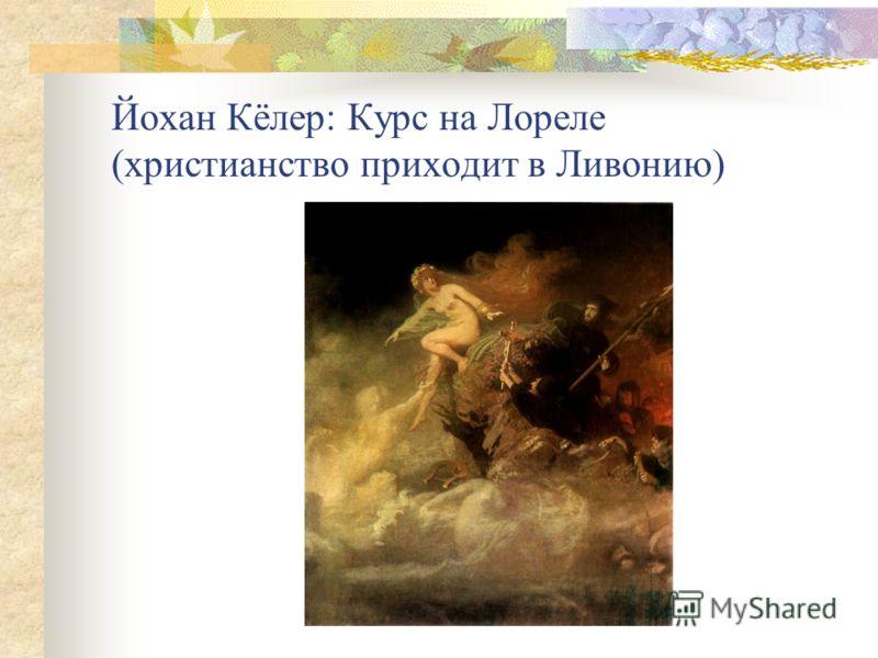 Йохан Кёлер: Курс на Лореле (христианство приходит в Ливонию)