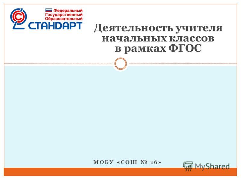 МОБУ «СОШ 16» Деятельность учителя начальных классов в рамках ФГОС