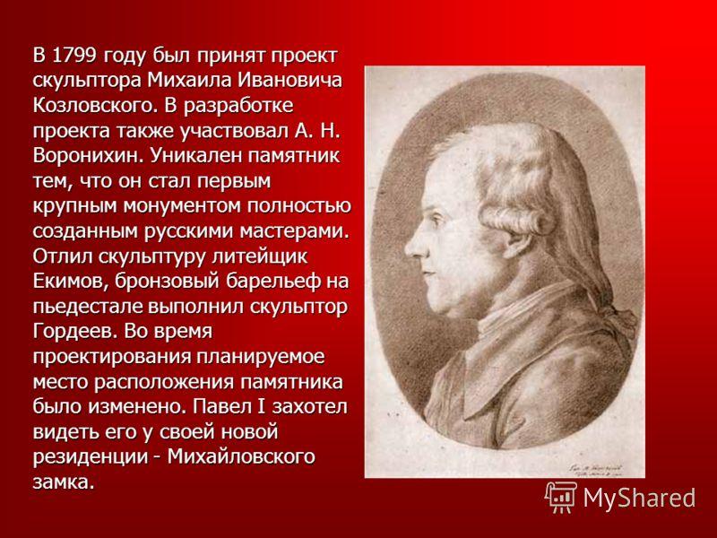 В 1799 году был принят проект скульптора Михаила Ивановича Козловского. В разработке проекта также участвовал А. Н. Воронихин. Уникален памятник тем, что он стал первым крупным монументом полностью созданным русскими мастерами. Отлил скульптуру литей
