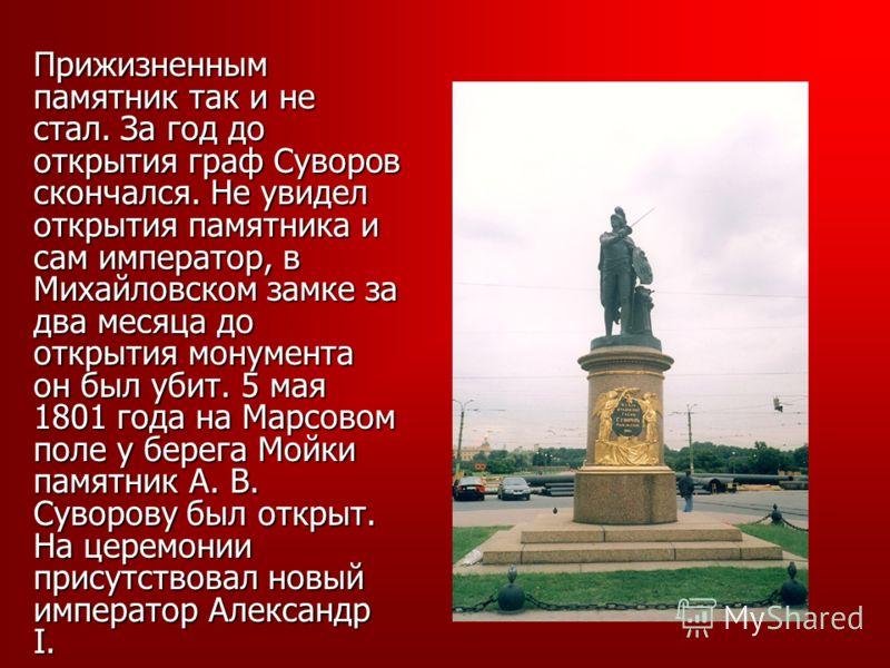Прижизненным памятник так и не стал. За год до открытия граф Суворов скончался. Не увидел открытия памятника и сам император, в Михайловском замке за два месяца до открытия монумента он был убит. 5 мая 1801 года на Марсовом поле у берега Мойки памятн