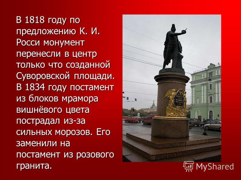 В 1818 году по предложению К. И. Росси монумент перенесли в центр только что созданной Суворовской площади. В 1834 году постамент из блоков мрамора вишнёвого цвета пострадал из-за сильных морозов. Его заменили на постамент из розового гранита. В 1818