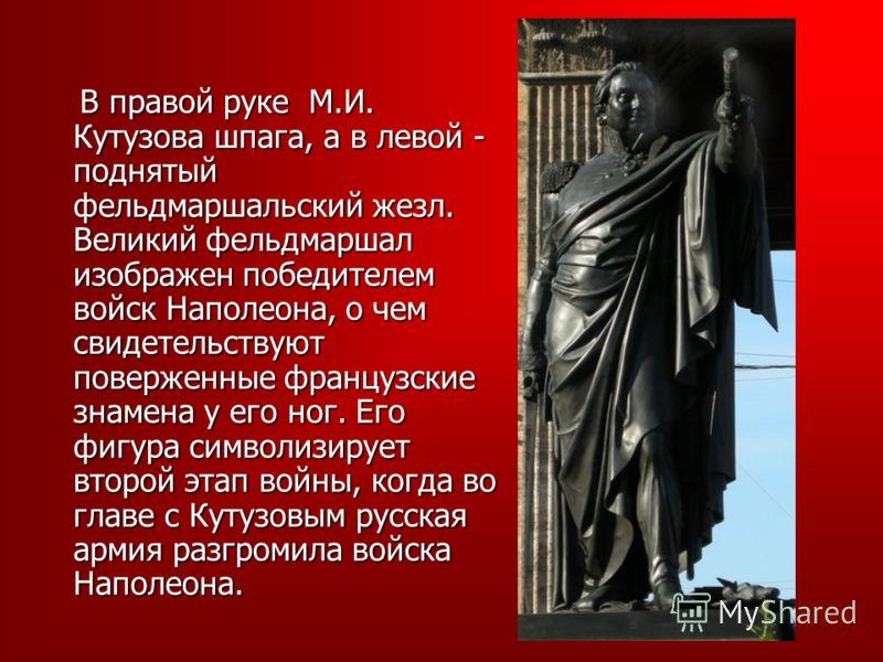 В правой руке М.И. Кутузова шпага, а в левой - поднятый фельдмаршальский жезл. Великий фельдмаршал изображен победителем войск Наполеона, о чем свидетельствуют поверженные французские знамена у его ног. Его фигура символизирует второй этап войны, ког