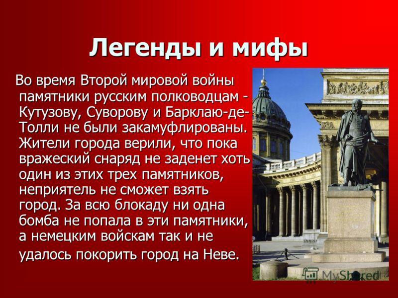 Легенды и мифы Во время Второй мировой войны памятники русским полководцам - Кутузову, Суворову и Барклаю-де- Толли не были закамуфлированы. Жители города верили, что пока вражеский снаряд не заденет хоть один из этих трех памятников, неприятель не с