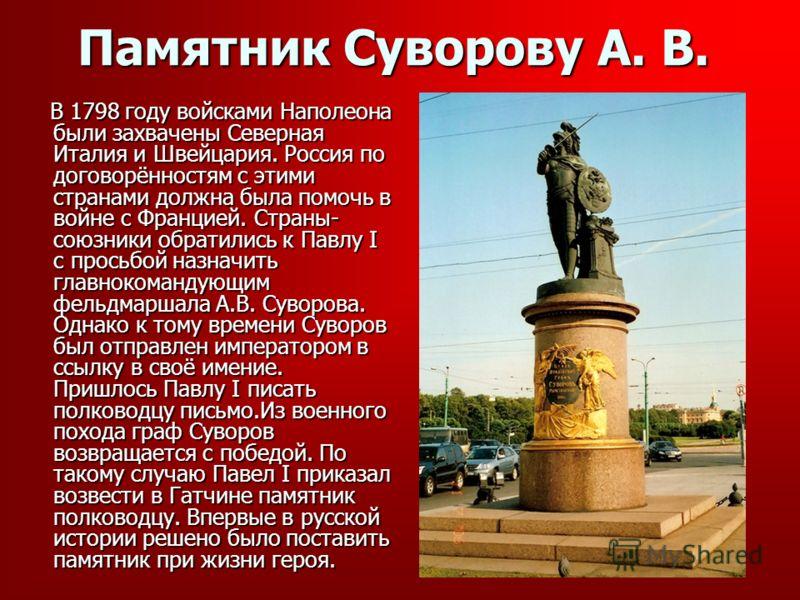 Памятник Суворову А. В. В 1798 году войсками Наполеона были захвачены Северная Италия и Швейцария. Россия по договорённостям с этими странами должна была помочь в войне с Францией. Страны- союзники обратились к Павлу I с просьбой назначить главнокома