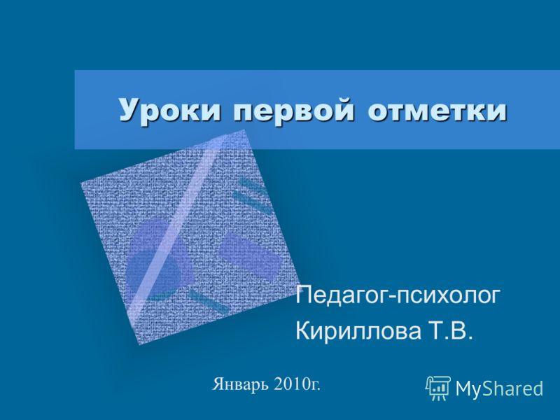 Уроки первой отметки Педагог-психолог Кириллова Т.В. Январь 2010г.