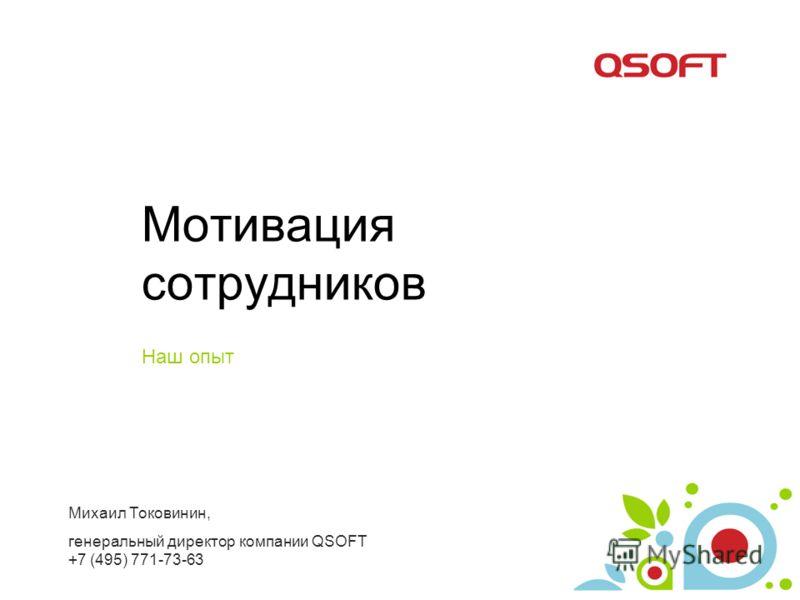 Мотивация сотрудников Наш опыт Михаил Токовинин, генеральный директор компании QSOFT +7 (495) 771-73-63