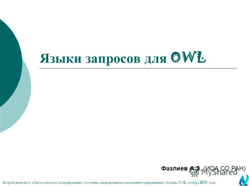 Языки запросов для OWL Фазлиев А.З. (ИОА СО РАН) Второй симпозиум « Онтологическое моделирование : состояние, направления исследований и применения », Казань, 11-12 октября 2010 года