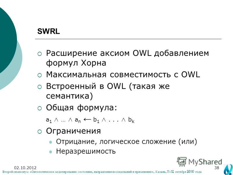 02.08.201238 SWRL Расширение аксиом OWL добавлением формул Хорна Максимальная совместимость с OWL Встроенный в OWL (такая же семантика) Общая формула: a 1 … a n b 1... b k Ограничения Отрицание, логическое сложение (или) Неразрешимость Второй симпози