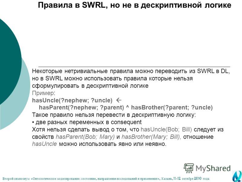 Правила в SWRL, но не в дескриптивной логике Некоторые нетривиальные правила можно переводить из SWRL в DL, но в SWRL можно использовать правила которые нельзя сформулировать в дескриптивной логике Пример: hasUncle(?nephew; ?uncle) hasParent(?nephew;
