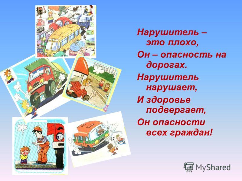 Нарушитель – это плохо, Он – опасность на дорогах. Нарушитель нарушает, И здоровье подвергает, Он опасности всех граждан!