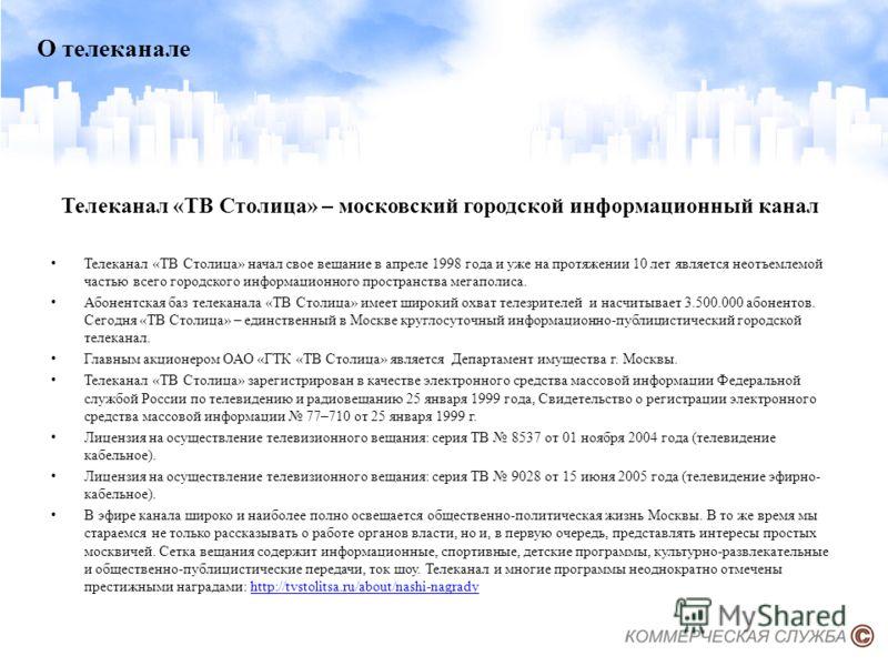 Телеканал «ТВ Столица» – московский городской информационный канал Телеканал «ТВ Столица» начал свое вещание в апреле 1998 года и уже на протяжении 10 лет является неотъемлемой частью всего городского информационного пространства мегаполиса. Абонентс