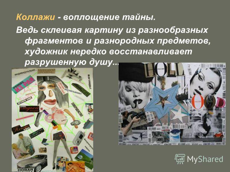 Коллажи - воплощение тайны. Ведь склеивая картину из разнообразных фрагментов и разнородных предметов, художник нередко восстанавливает разрушенную душу...