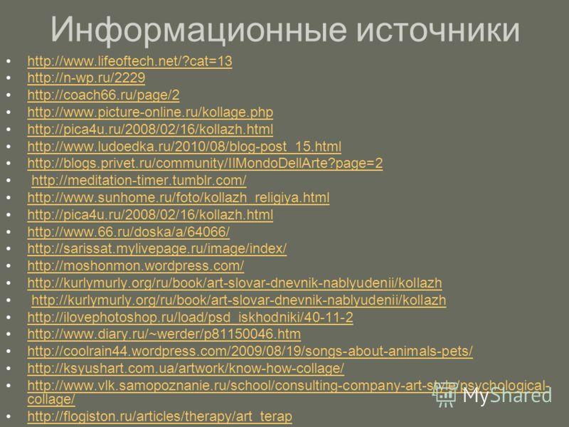 Информационные источники http://www.lifeoftech.net/?cat=13 http://n-wp.ru/2229 http://coach66.ru/page/2 http://www.picture-online.ru/kollage.php http://pica4u.ru/2008/02/16/kollazh.html http://www.ludoedka.ru/2010/08/blog-post_15.html http://blogs.pr