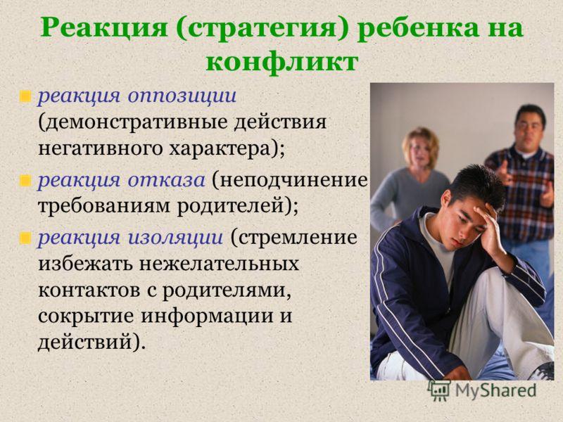Реакция (стратегия) ребенка на конфликт реакция оппозиции (демонстративные действия негативного характера); реакция отказа (неподчинение требованиям родителей); реакция изоляции (стремление избежать нежелательных контактов с родителями, сокрытие инфо