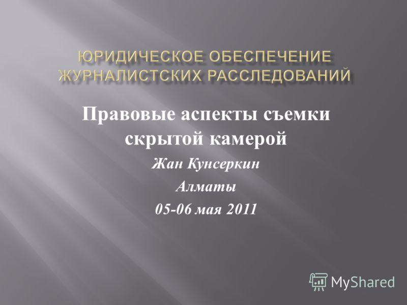 Правовые аспекты съемки скрытой камерой Жан Кунсеркин Алматы 05-06 мая 2011