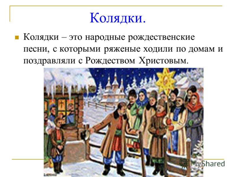 Колядки. Колядки – это народные рождественские песни, с которыми ряженые ходили по домам и поздравляли с Рождеством Христовым.