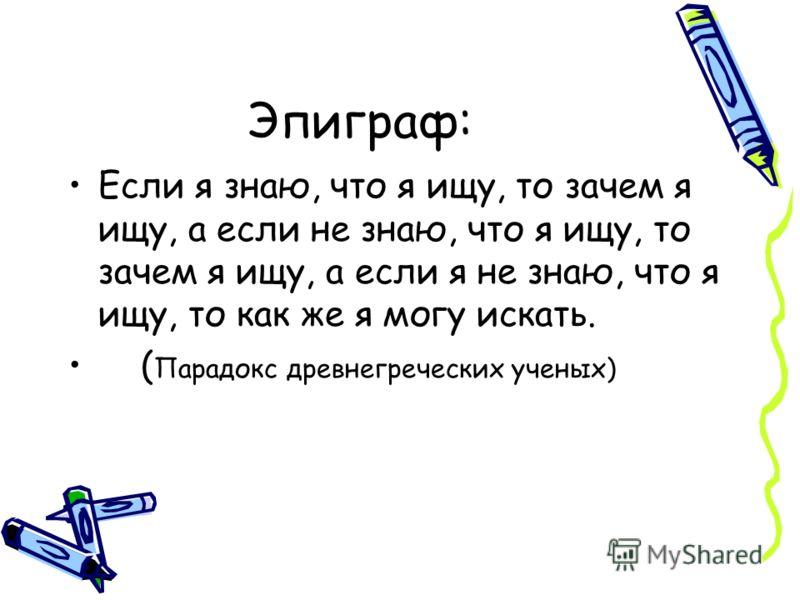 Эпиграф: Если я знаю, что я ищу, то зачем я ищу, а если не знаю, что я ищу, то зачем я ищу, а если я не знаю, что я ищу, то как же я могу искать. ( Парадокс древнегреческих ученых)