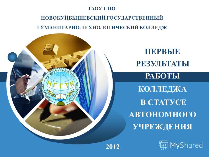 LOGO ГАОУ СПО НОВОКУЙБЫШЕВСКИЙ ГОСУДАРСТВЕННЫЙ ГУМАНИТАРНО-ТЕХНОЛОГИЧЕСКИЙ КОЛЛЕДЖ 2012 ПЕРВЫЕ РЕЗУЛЬТАТЫ РАБОТЫ КОЛЛЕДЖА В СТАТУСЕ АВТОНОМНОГО УЧРЕЖДЕНИЯ