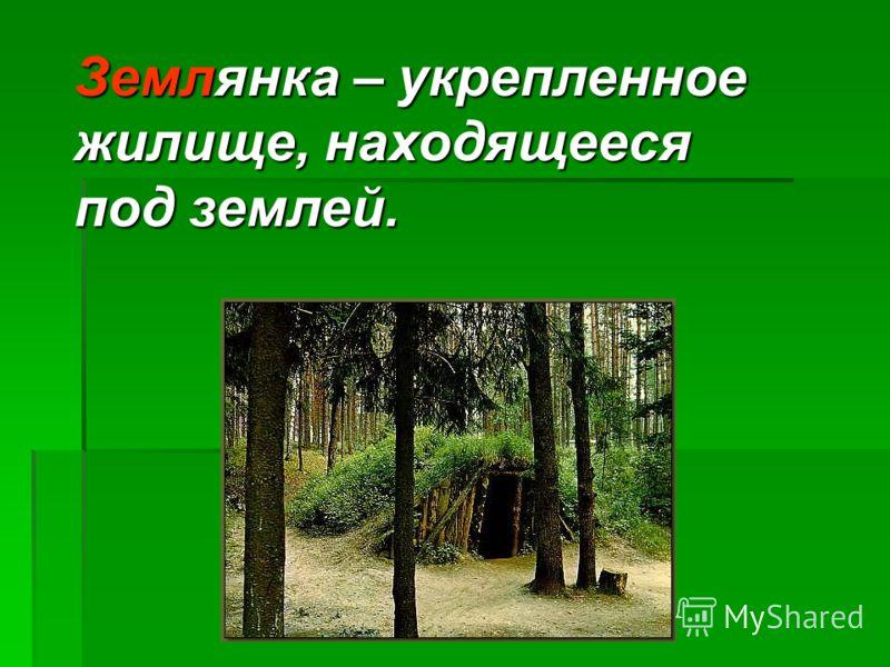 Землянка – укрепленное жилище, находящееся под землей.