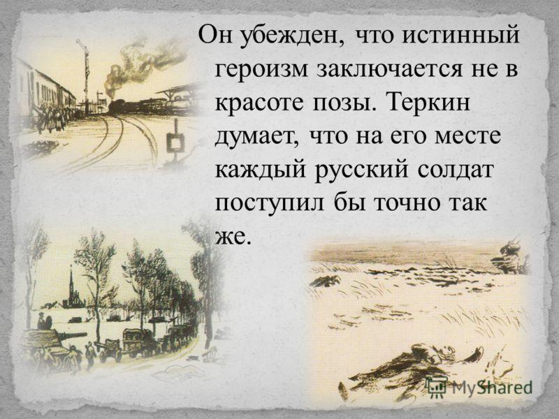 Он убежден, что истинный героизм заключается не в красоте позы. Теркин думает, что на его месте каждый русский солдат поступил бы точно так же.