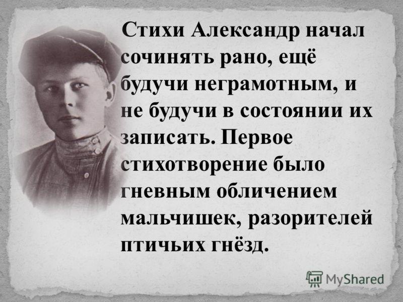 Стихи Александр начал сочинять рано, ещё будучи неграмотным, и не будучи в состоянии их записать. Первое стихотворение было гневным обличением мальчишек, разорителей птичьих гнёзд.