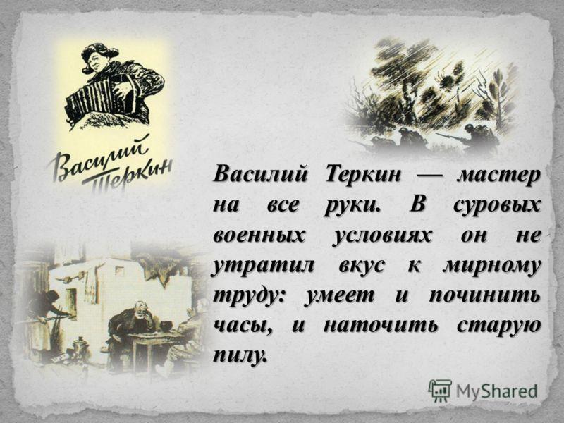 Василий Теркин мастер на все руки. В суровых военных условиях он не утратил вкус к мирному труду: умеет и починить часы, и наточить старую пилу.