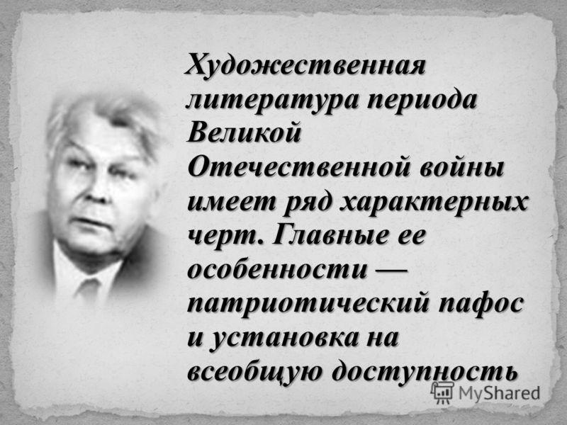 Художественная литература периода Великой Отечественной войны имеет ряд характерных черт. Главные ее особенности патриотический пафос и установка на всеобщую доступность