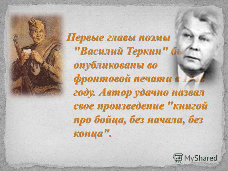Первые главы поэмы Василий Теркин были опубликованы во фронтовой печати в 1942 году. Автор удачно назвал свое произведение книгой про бойца, без начала, без конца.