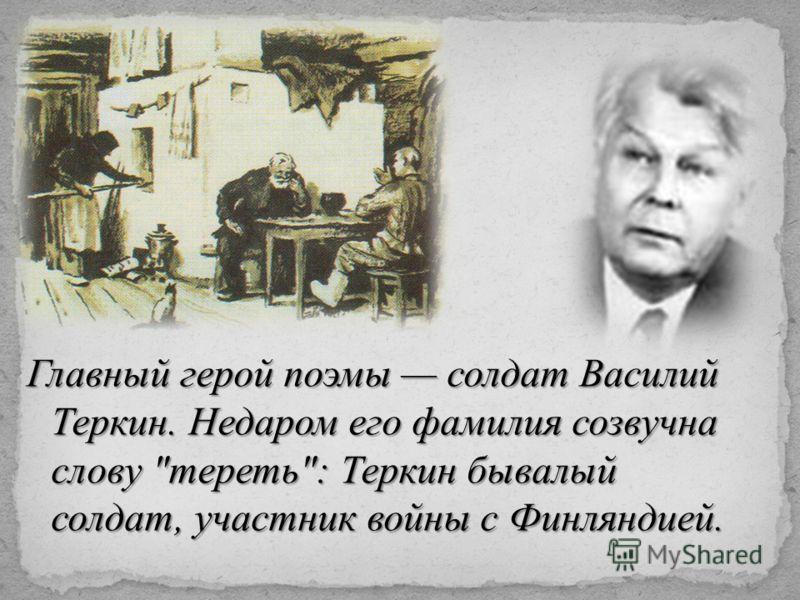 Главный герой поэмы солдат Василий Теркин. Недаром его фамилия созвучна слову тереть: Теркин бывалый солдат, участник войны с Финляндией.
