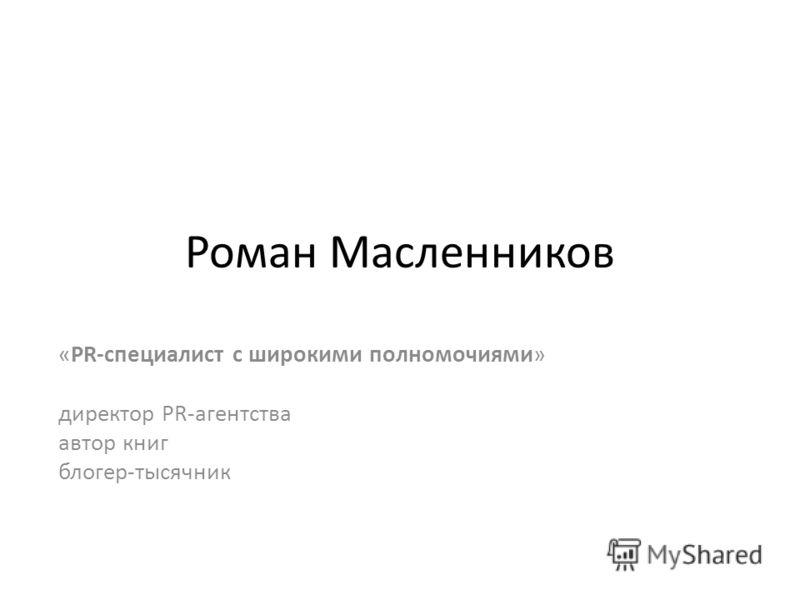 Роман Масленников «PR-специалист с широкими полномочиями» директор PR-агентства автор книг блогер-тысячник