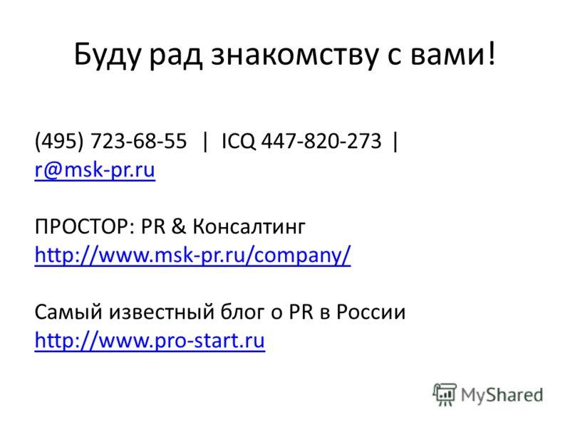 Буду рад знакомству с вами! (495) 723-68-55 | ICQ 447-820-273 | r@msk-pr.ru ПРОСТОР: PR & Консалтинг http://www.msk-pr.ru/company/ Самый известный блог о PR в России http://www.pro-start.ru