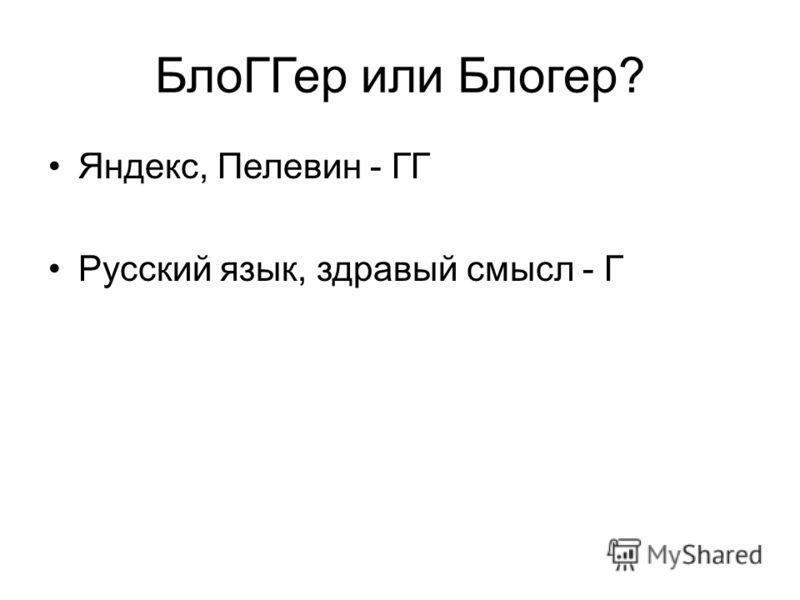 БлоГГер или Блогер? Яндекс, Пелевин - ГГ Русский язык, здравый смысл - Г