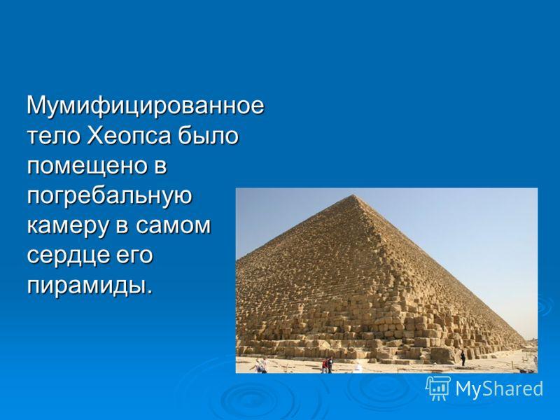 Мумифицированное тело Хеопса было помещено в погребальную камеру в самом сердце его пирамиды. Мумифицированное тело Хеопса было помещено в погребальную камеру в самом сердце его пирамиды.