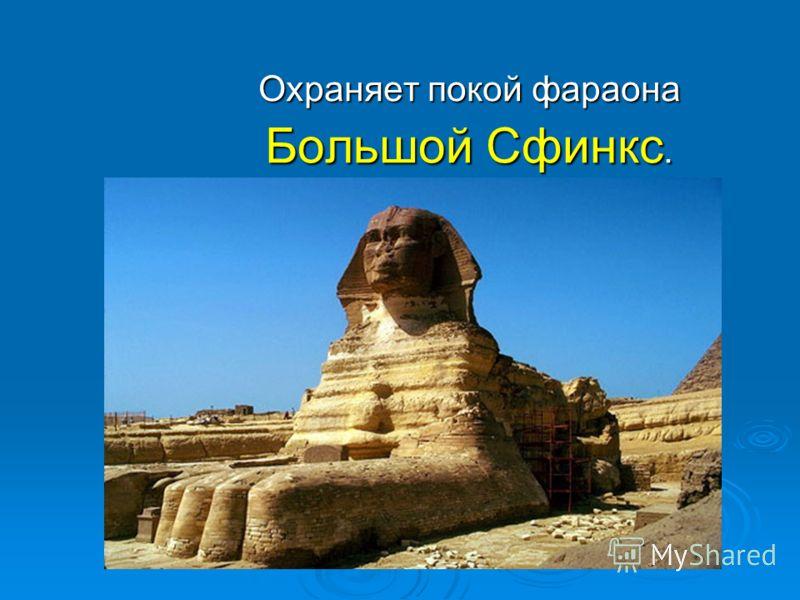 Охраняет покой фараона Большой Сфинкс.