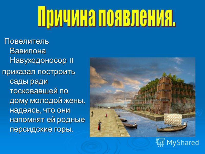 Повелитель Вавилона Навуходоносор II Повелитель Вавилона Навуходоносор II приказал построить сады ради тосковавшей по дому молодой жены, надеясь, что они напомнят ей родные персидские горы.