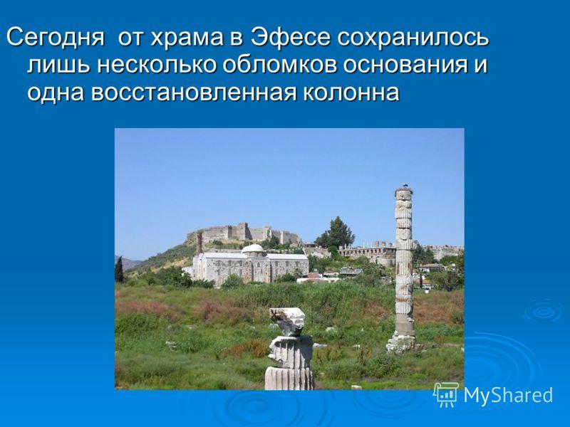 Сегодня от храма в Эфесе сохранилось лишь несколько обломков основания и одна восстановленная колонна