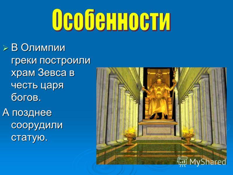В Олимпии греки построили храм Зевса в честь царя богов. В Олимпии греки построили храм Зевса в честь царя богов. А позднее соорудили статую.