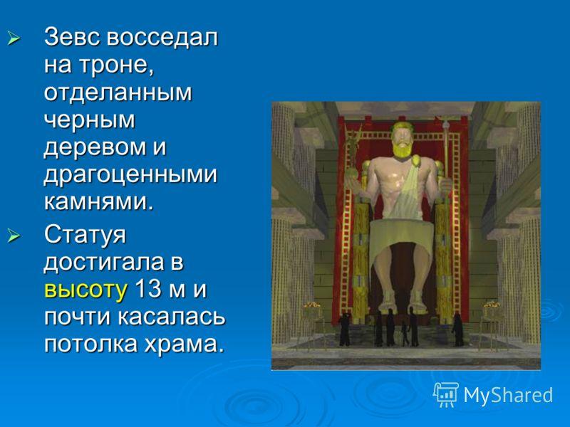 Зевс восседал на троне, отделанным черным деревом и драгоценными камнями. Зевс восседал на троне, отделанным черным деревом и драгоценными камнями. Статуя достигала в высоту 13 м и почти касалась потолка храма. Статуя достигала в высоту 13 м и почти