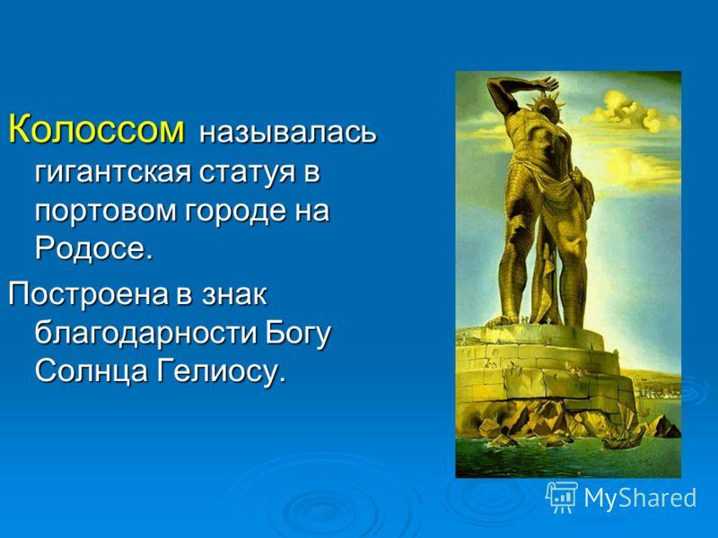Колоссом называлась гигантская статуя в портовом городе на Родосе. Построена в знак благодарности Богу Солнца Гелиосу.