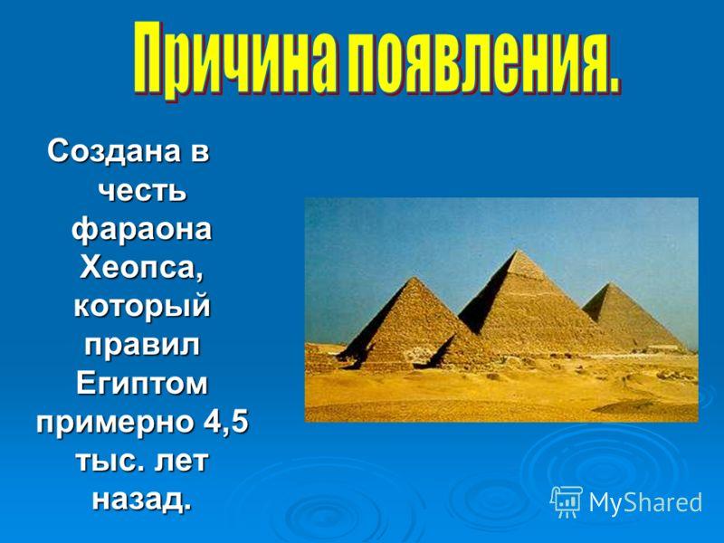 Создана в честь фараона Хеопса, который правил Египтом примерно 4,5 тыс. лет назад.