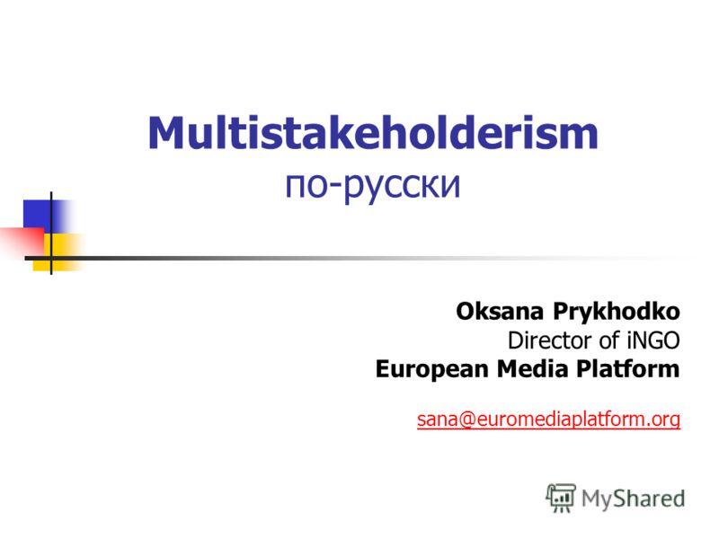 Multistakeholderism по-русски Oksana Prykhodko Director of iNGO European Media Platform sana@euromediaplatform.org