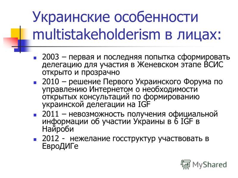Украинские особенности multistakeholderism в лицах: 2003 – первая и последняя попытка сформировать делегацию для участия в Женевском этапе ВСИС открыто и прозрачно 2010 – решение Первого Украинского Форума по управлению Интернетом о необходимости отк