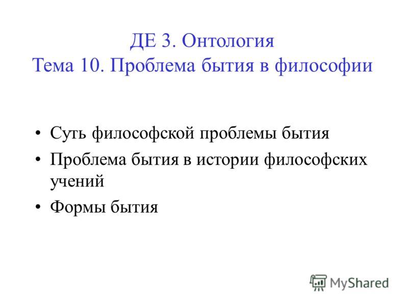 ДЕ 3. Онтология Тема 10. Проблема бытия в философии Суть философской проблемы бытия Проблема бытия в истории философских учений Формы бытия