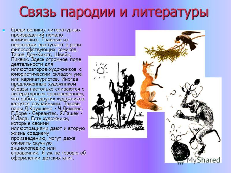 Связь пародии и литературы Среди великих литературных произведений немало комических. Главные их персонажи выступают в роли философствующих комиков. Таков Дон-Кихот, Швейк, Пиквик. Здесь огромное поле деятельности для иллюстраторов-художников с юмори