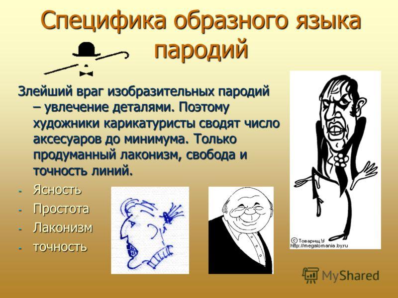 Специфика образного языка пародий Злейший враг изобразительных пародий – увлечение деталями. Поэтому художники карикатуристы сводят число аксесуаров до минимума. Только продуманный лаконизм, свобода и точность линий. - Ясность - Простота - Лаконизм -