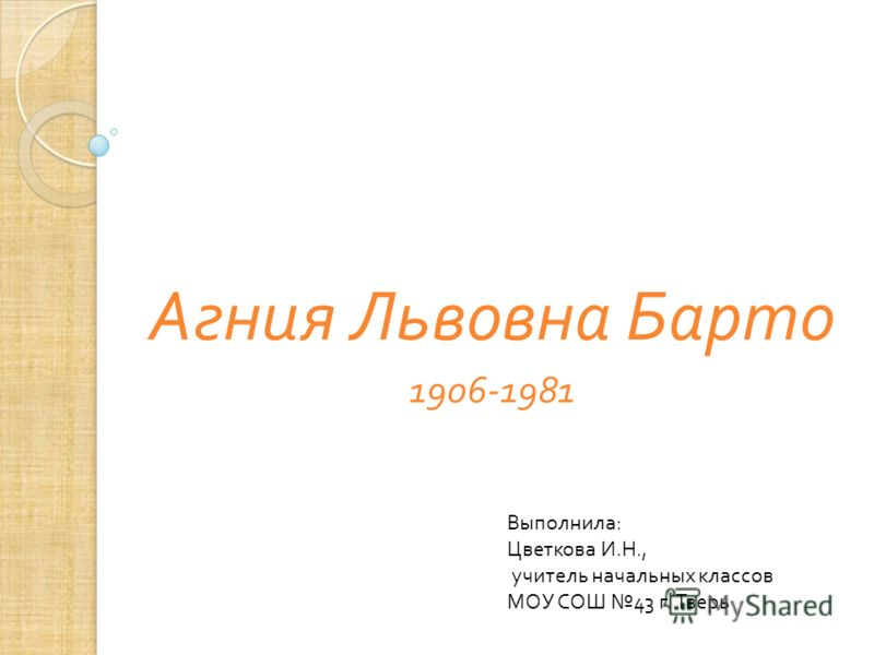 Агния Львовна Барто 1906-1981 Выполнила : Цветкова И. Н., учитель начальных классов МОУ СОШ 43 г. Тверь
